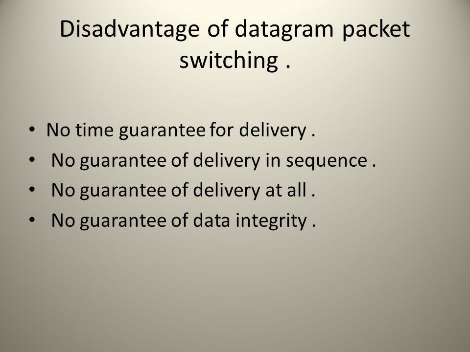 Disadvantage of datagram packet switching. No time guarantee for delivery.