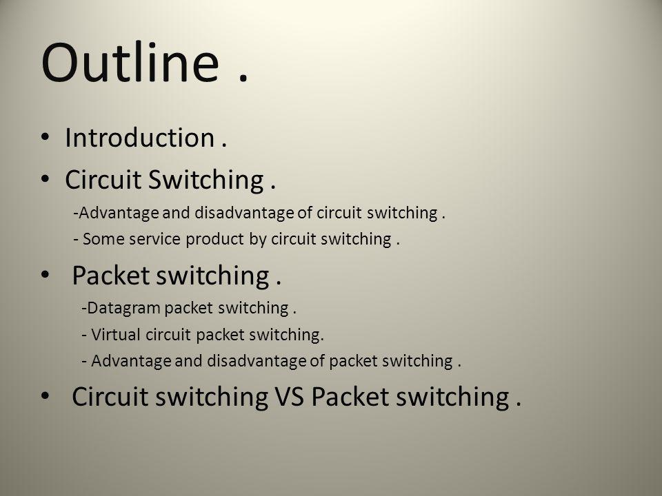 Outline. Introduction. Circuit Switching. -Advantage and disadvantage of circuit switching.