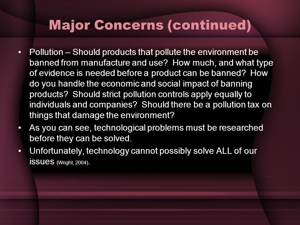 Major Concerns (continued) Pollution – Should products that pollute the environment be banned from manufacture and use.
