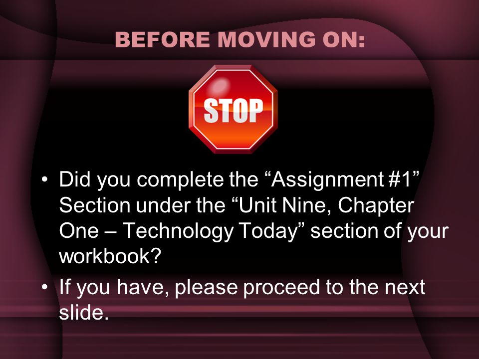BEFORE MOVING ON: Did you complete the Assignment #1 Section under the Unit Nine, Chapter One – Technology Today section of your workbook.
