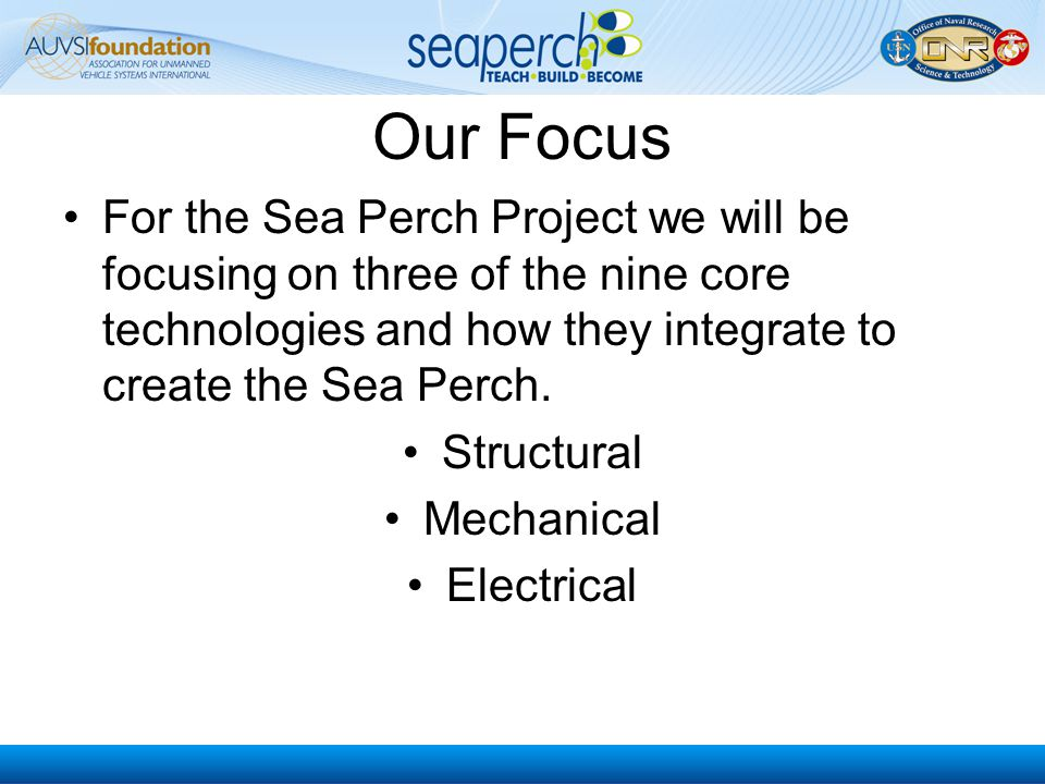 Our Focus For the Sea Perch Project we will be focusing on three of the nine core technologies and how they integrate to create the Sea Perch. Structu