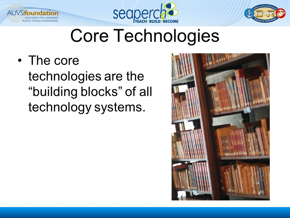 Core Technologies The core technologies are the building blocks of all technology systems.