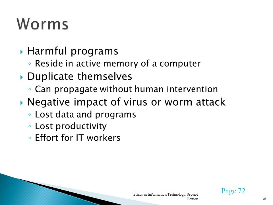 Harmful programs Reside in active memory of a computer Duplicate themselves Can propagate without human intervention Negative impact of virus or worm