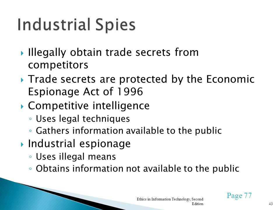 Illegally obtain trade secrets from competitors Trade secrets are protected by the Economic Espionage Act of 1996 Competitive intelligence Uses legal