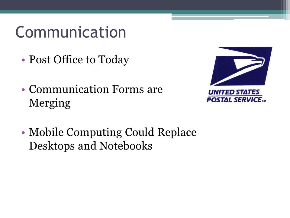 Communication Post Office to Today Communication Forms are Merging Mobile Computing Could Replace Desktops and Notebooks