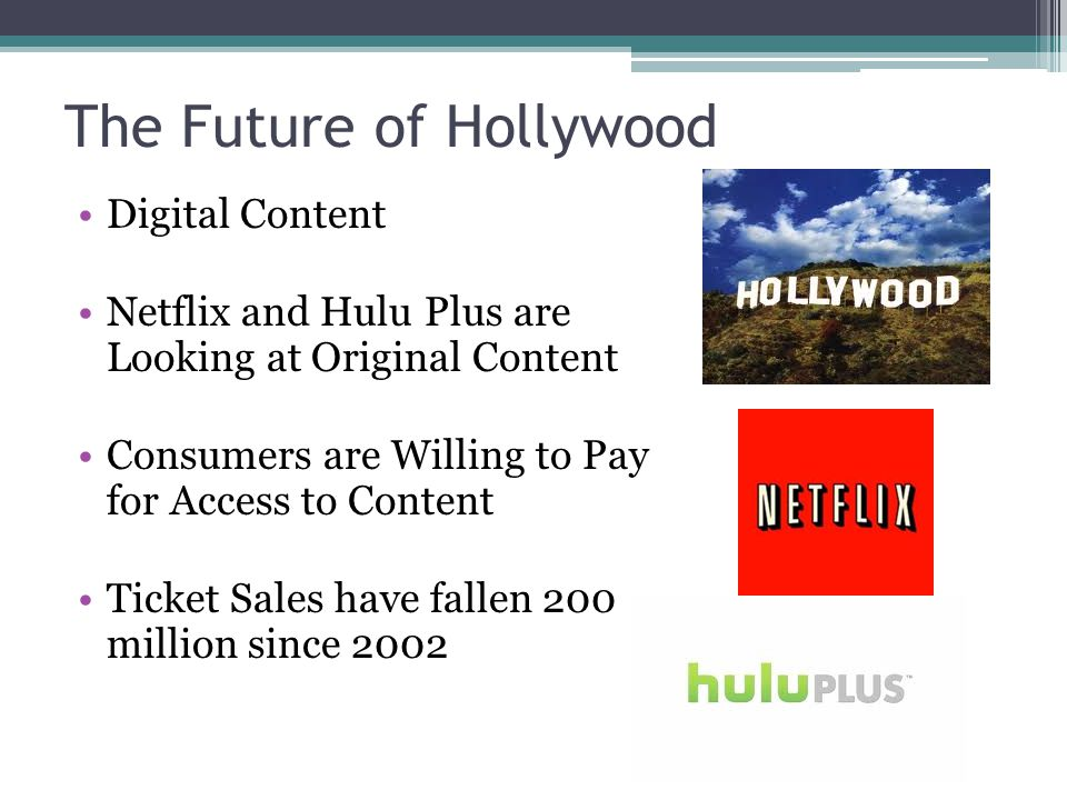 The Future of Hollywood Digital Content Netflix and Hulu Plus are Looking at Original Content Consumers are Willing to Pay for Access to Content Ticket Sales have fallen 200 million since 2002