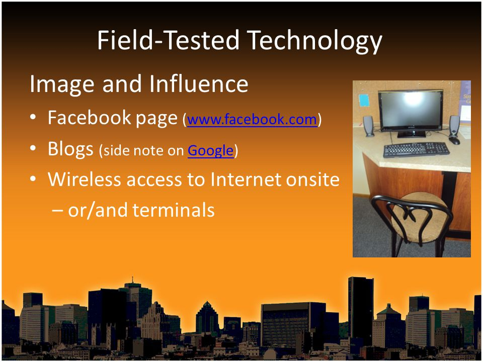 Image and Influence Facebook page (www.facebook.com)www.facebook.com Blogs (side note on Google)Google Wireless access to Internet onsite – or/and terminals Field-Tested Technology