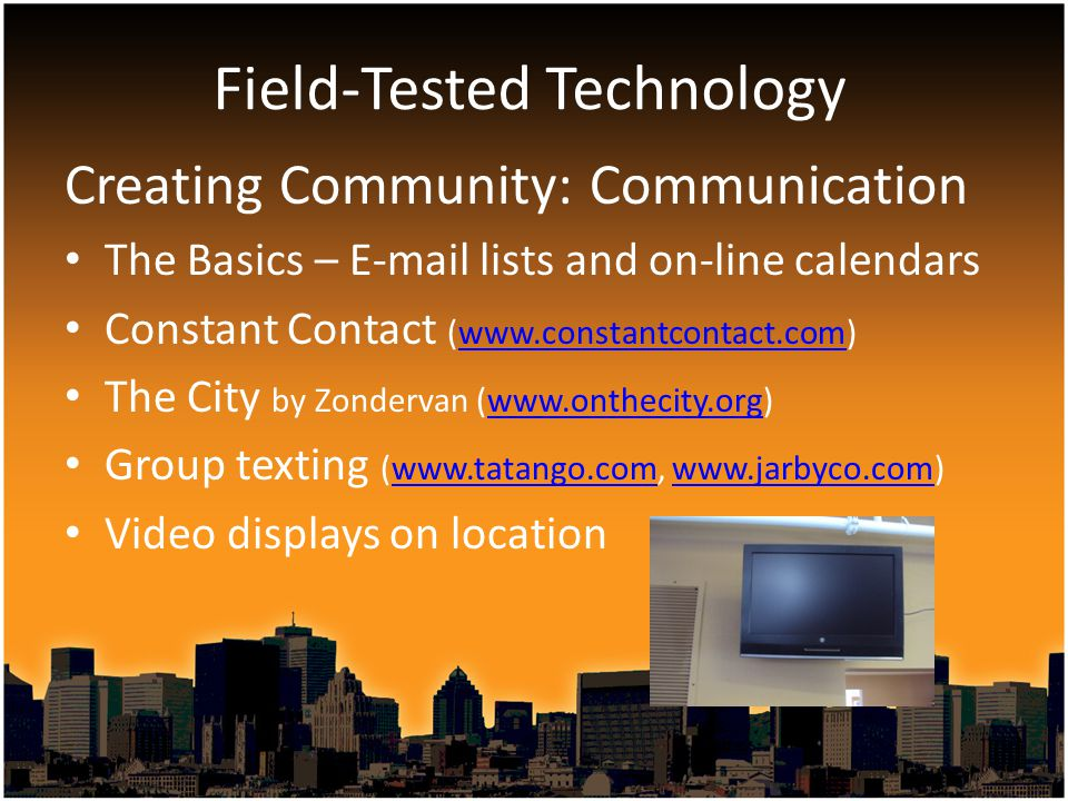 Creating Community: Communication The Basics – E-mail lists and on-line calendars Constant Contact (www.constantcontact.com)www.constantcontact.com The City by Zondervan (www.onthecity.org)www.onthecity.org Group texting (www.tatango.com, www.jarbyco.com)www.tatango.comwww.jarbyco.com Video displays on location Field-Tested Technology