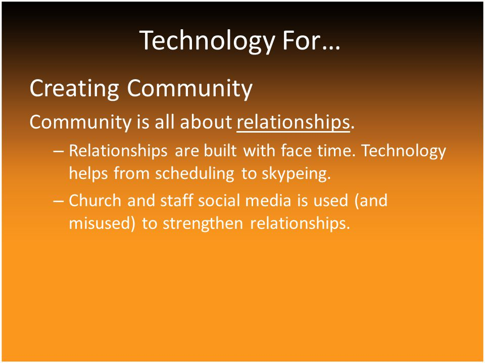 Creating Community Community is all about relationships. – Relationships are built with face time. Technology helps from scheduling to skypeing. – Chu