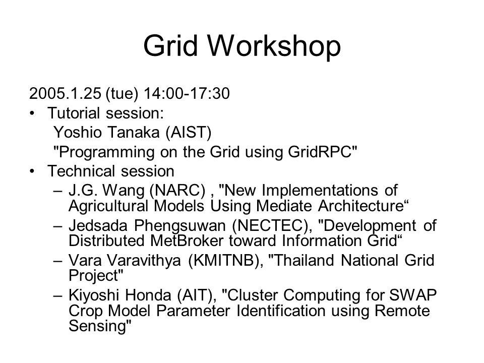 Grid Workshop 2005.1.25 (tue) 14:00-17:30 Tutorial session: Yoshio Tanaka (AIST) Programming on the Grid using GridRPC Technical session –J.G.