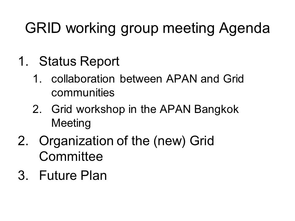 GRID working group meeting Agenda 1.Status Report 1.collaboration between APAN and Grid communities 2.Grid workshop in the APAN Bangkok Meeting 2.Organization of the (new) Grid Committee 3.Future Plan