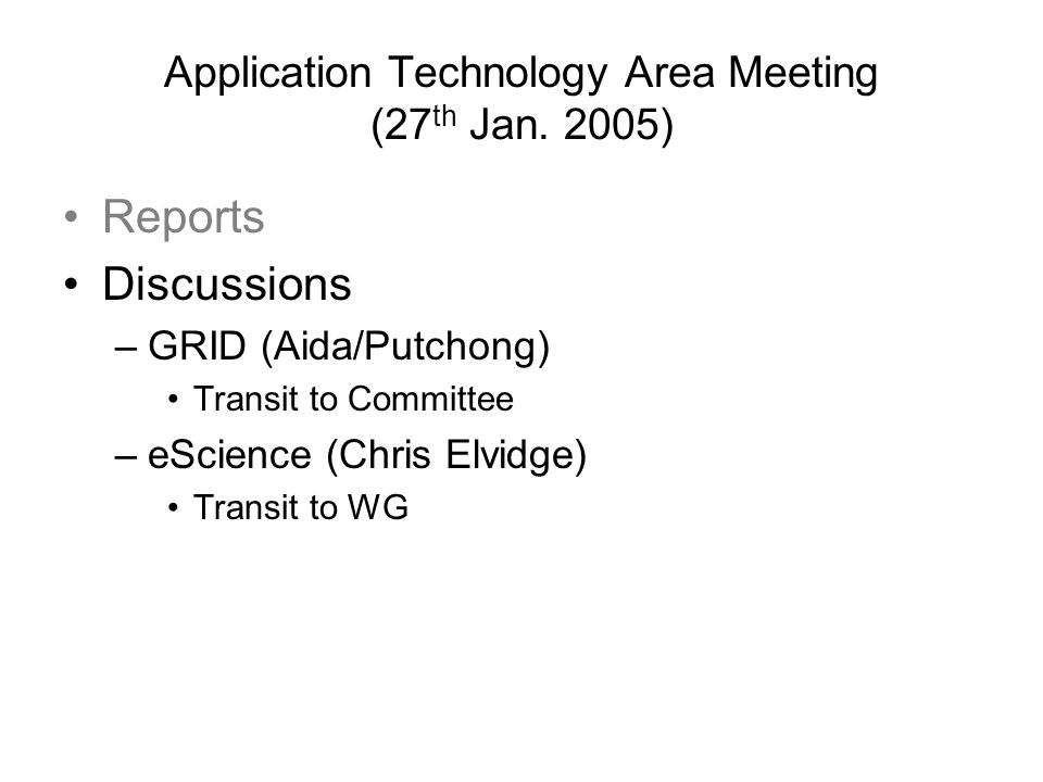 Application Technology Area Meeting (27 th Jan. 2005) Reports Discussions –GRID (Aida/Putchong) Transit to Committee –eScience (Chris Elvidge) Transit