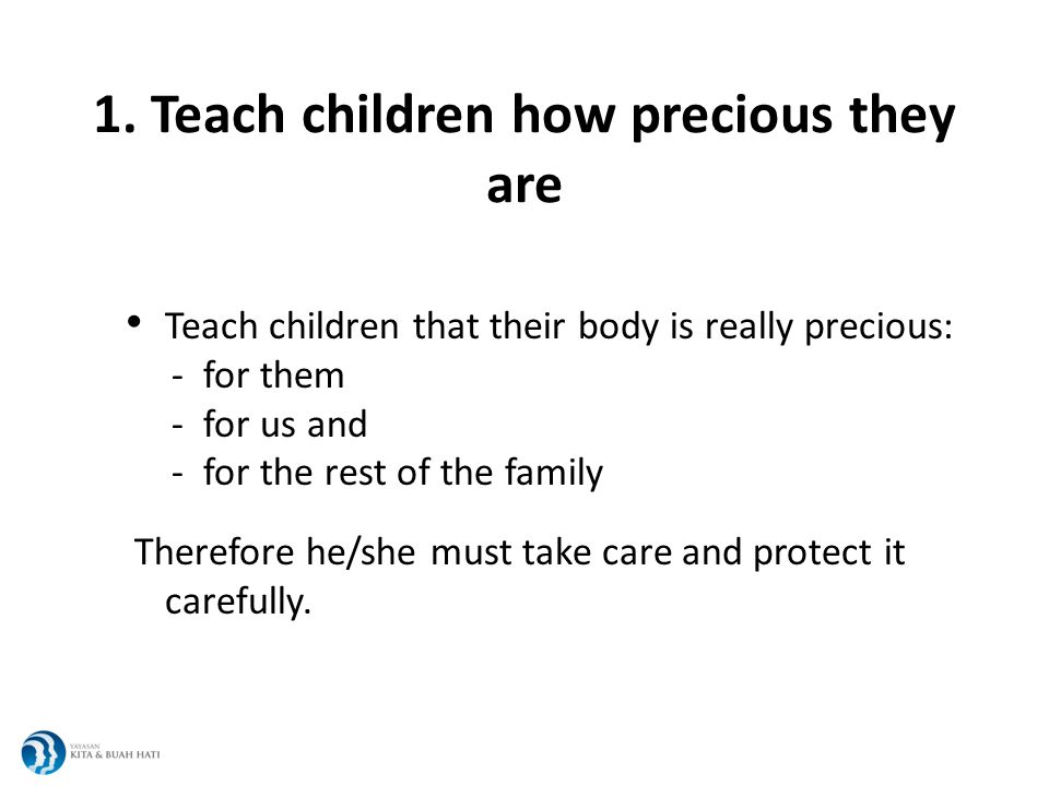 1. Teach children how precious they are Teach children that their body is really precious: - for them - for us and - for the rest of the family Theref