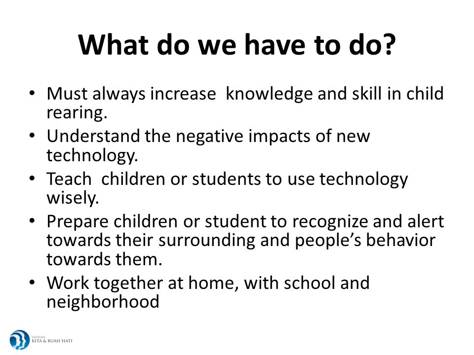 What do we have to do. Must always increase knowledge and skill in child rearing.