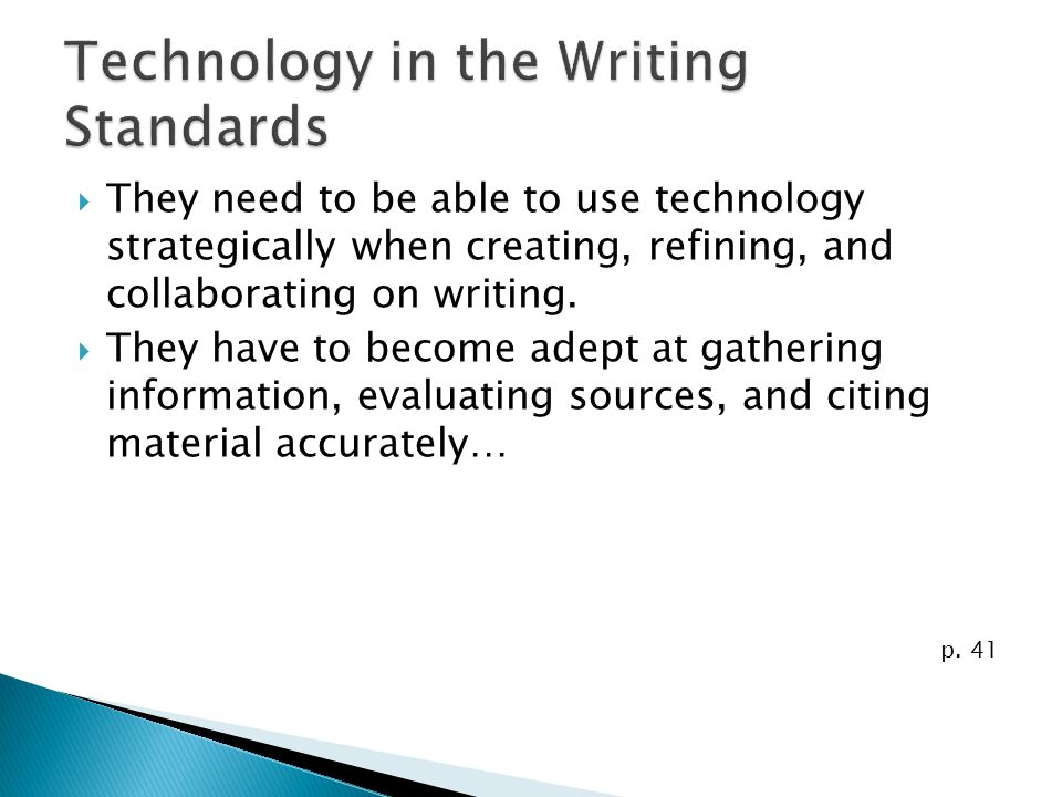 They need to be able to use technology strategically when creating, refining, and collaborating on writing. They have to become adept at gathering inf