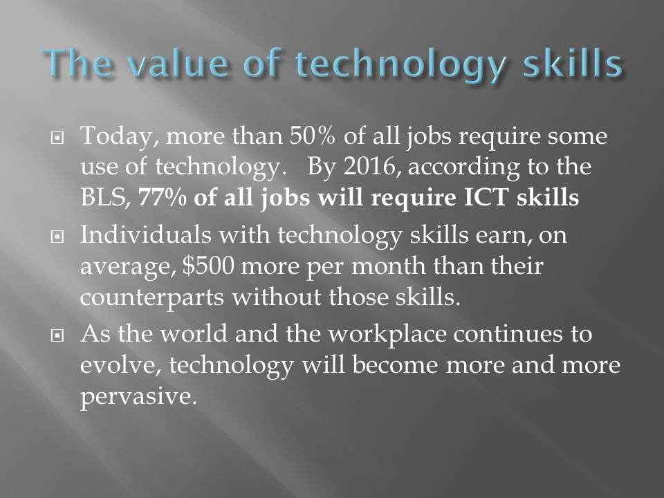 Today, more than 50% of all jobs require some use of technology. By 2016, according to the BLS, 77% of all jobs will require ICT skills Individuals wi