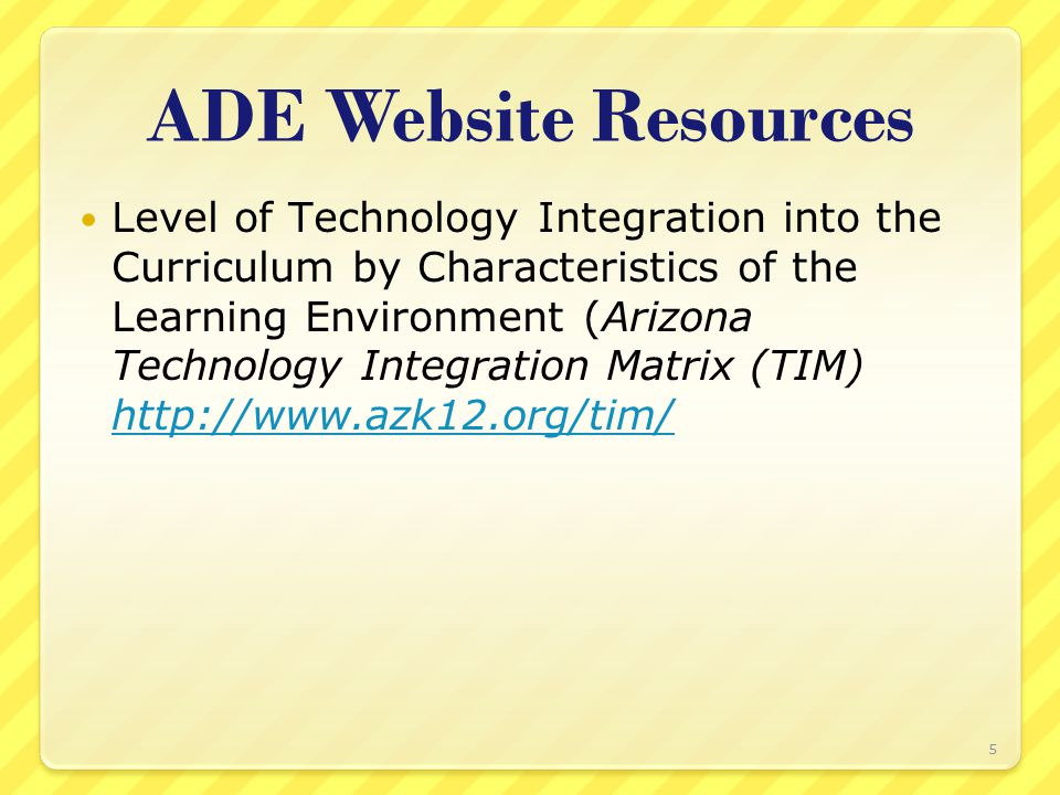 ADE Website Resources Level of Technology Integration into the Curriculum by Characteristics of the Learning Environment (Arizona Technology Integration Matrix (TIM) http://www.azk12.org/tim/ http://www.azk12.org/tim/ 5