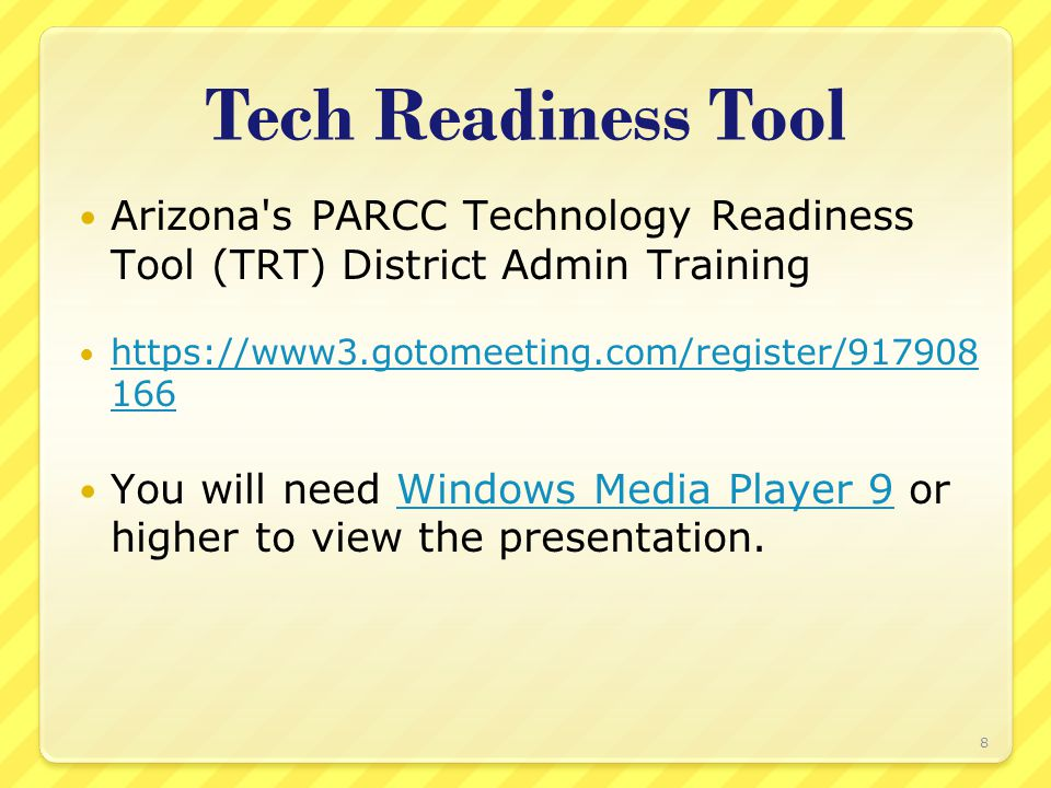 Tech Readiness Tool Arizona s PARCC Technology Readiness Tool (TRT) District Admin Training https://www3.gotomeeting.com/register/917908 166 https://www3.gotomeeting.com/register/917908 166 You will need Windows Media Player 9 or higher to view the presentation.Windows Media Player 9 8