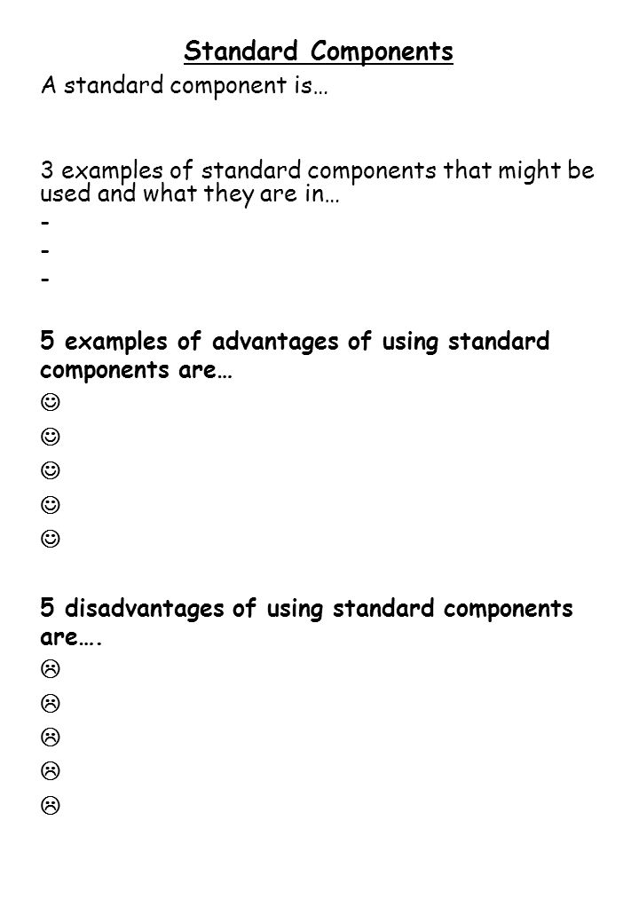 Standard Components A standard component is… 3 examples of standard components that might be used and what they are in… - 5 examples of advantages of