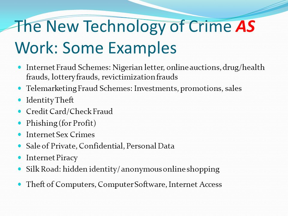 The New Technology of Crime AS Work: Some Examples Internet Fraud Schemes: Nigerian letter, online auctions, drug/health frauds, lottery frauds, revic