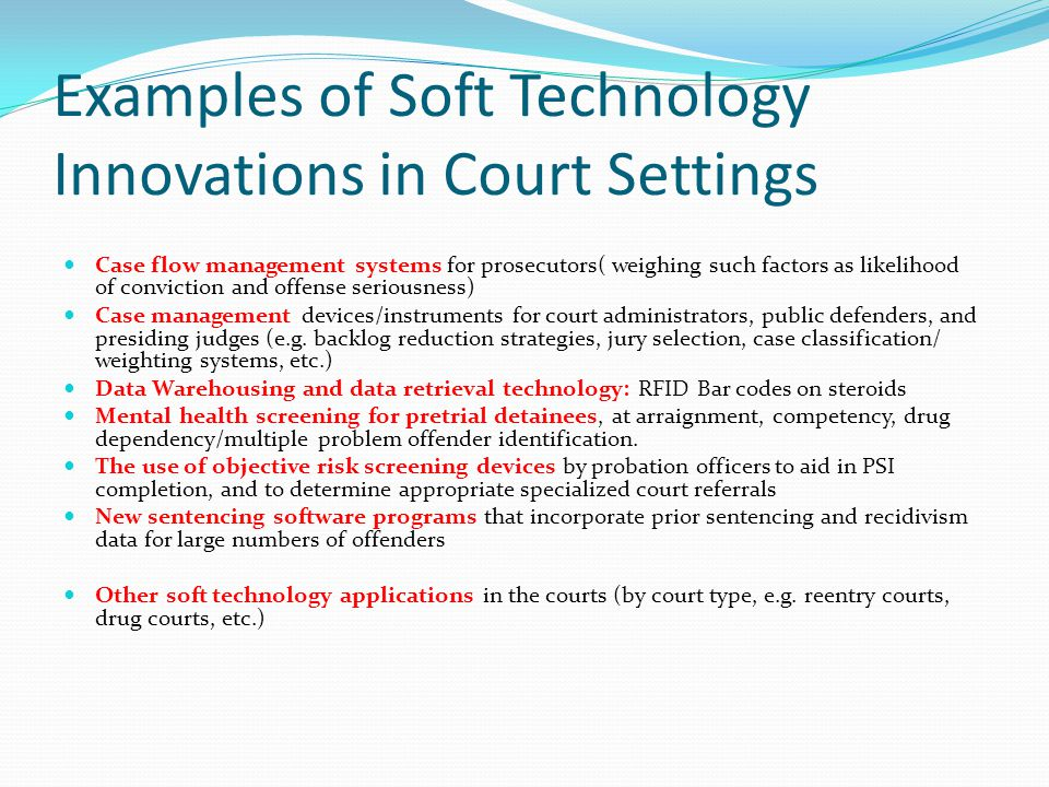 Examples of Soft Technology Innovations in Court Settings Case flow management systems for prosecutors( weighing such factors as likelihood of convict