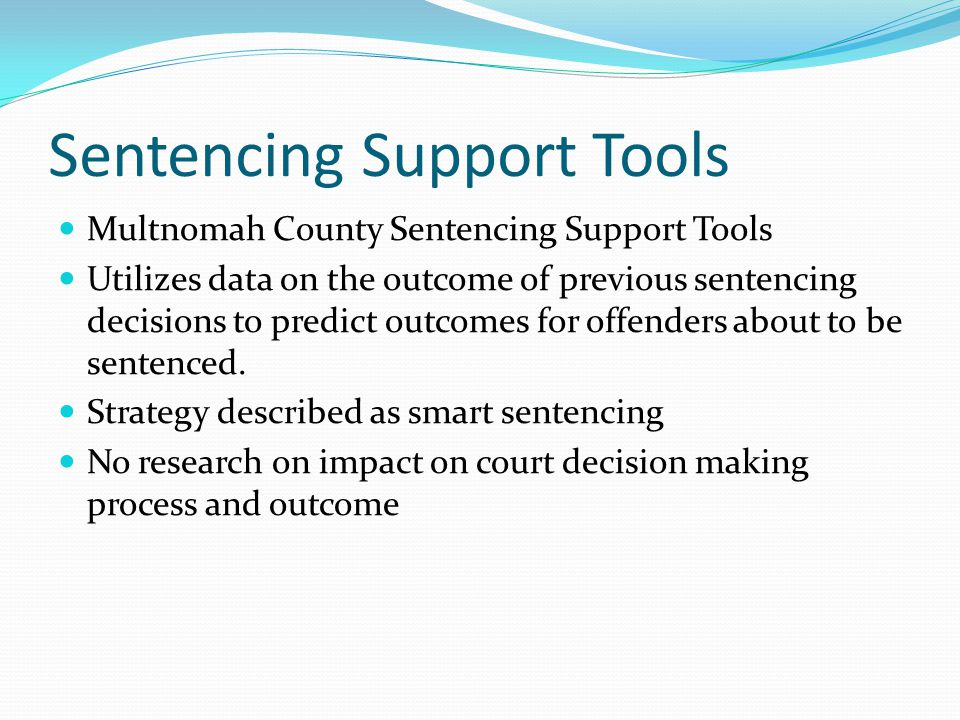 Sentencing Support Tools Multnomah County Sentencing Support Tools Utilizes data on the outcome of previous sentencing decisions to predict outcomes f