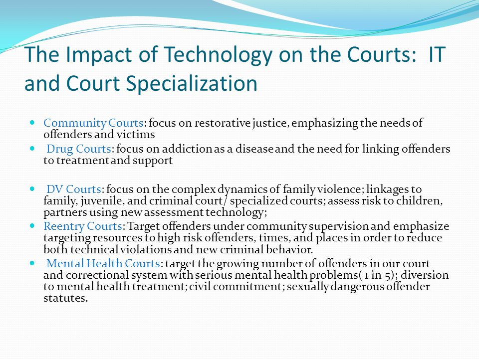 The Impact of Technology on the Courts: IT and Court Specialization Community Courts: focus on restorative justice, emphasizing the needs of offenders
