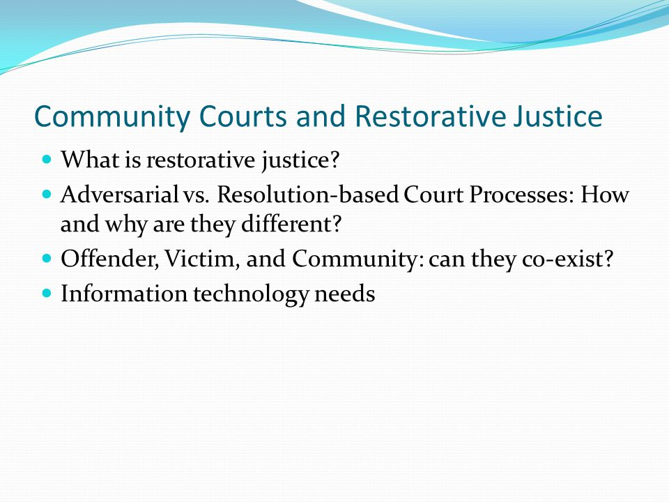 Community Courts and Restorative Justice What is restorative justice? Adversarial vs. Resolution-based Court Processes: How and why are they different