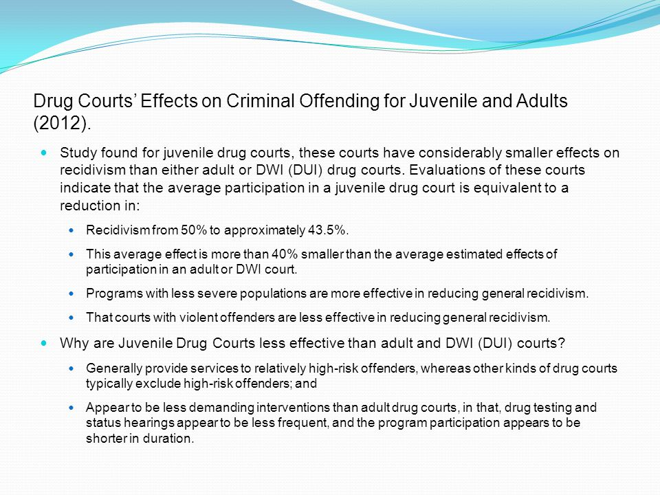Study found for juvenile drug courts, these courts have considerably smaller effects on recidivism than either adult or DWI (DUI) drug courts. Evaluat