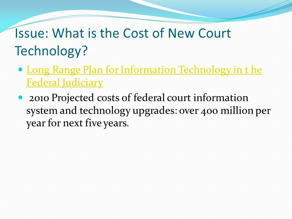 Issue: What is the Cost of New Court Technology? Long Range Plan for Information Technology in t he Federal Judiciary Long Range Plan for Information