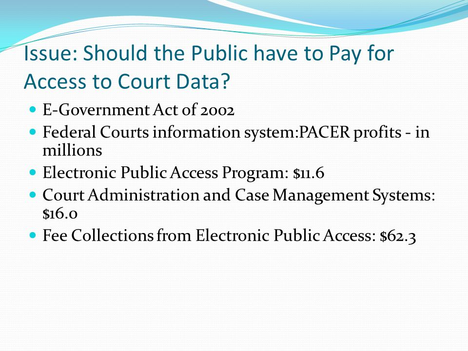 Issue: Should the Public have to Pay for Access to Court Data? E-Government Act of 2002 Federal Courts information system:PACER profits - in millions