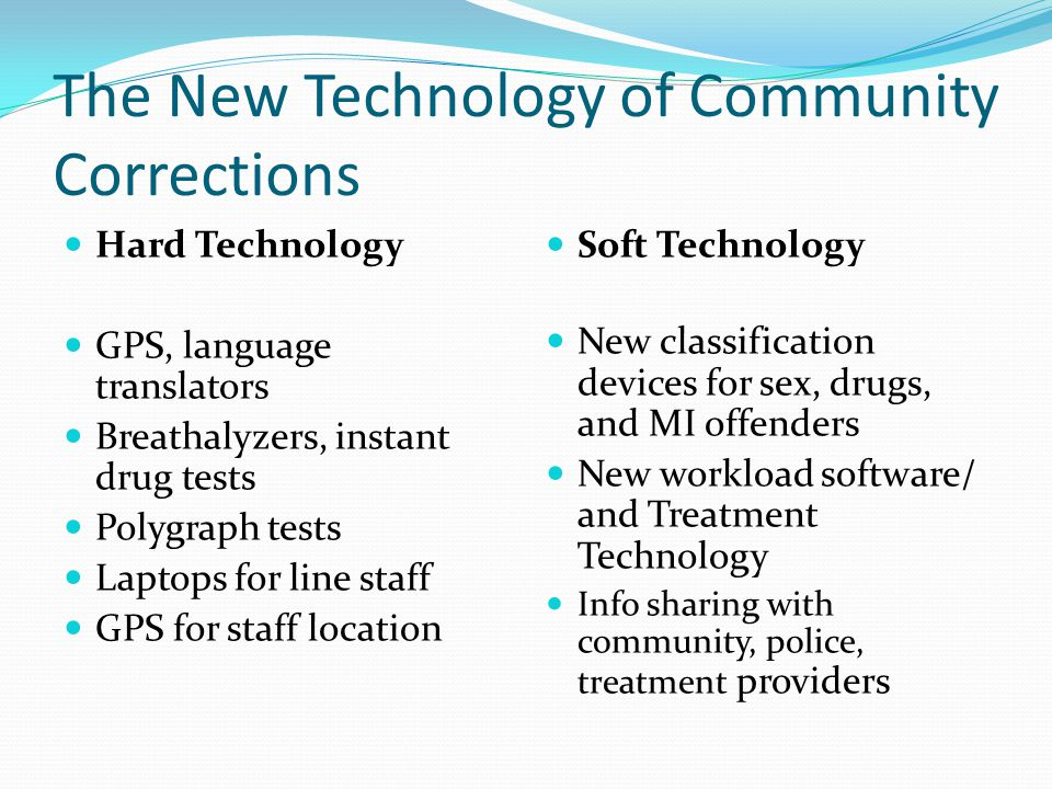 The New Technology of Community Corrections Hard Technology GPS, language translators Breathalyzers, instant drug tests Polygraph tests Laptops for li