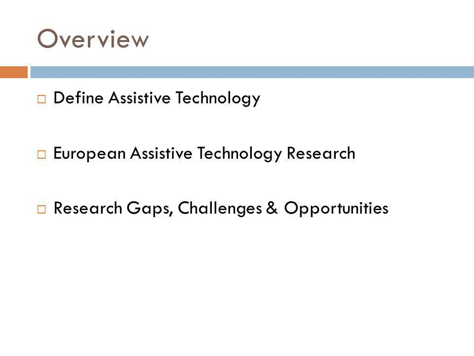 Overview Define Assistive Technology European Assistive Technology Research Research Gaps, Challenges & Opportunities
