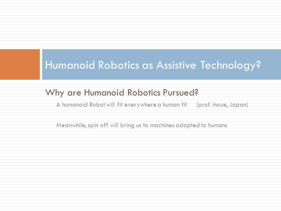 Why are Humanoid Robotics Pursued? A humanoid Robot will fit everywhere a human fit (prof. Inoue, Japan) Meanwhile, spin off will bring us to machines