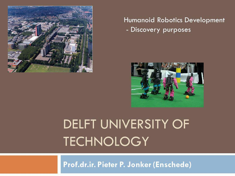 DELFT UNIVERSITY OF TECHNOLOGY Prof.dr.ir. Pieter P. Jonker (Enschede) Humanoid Robotics Development - Discovery purposes