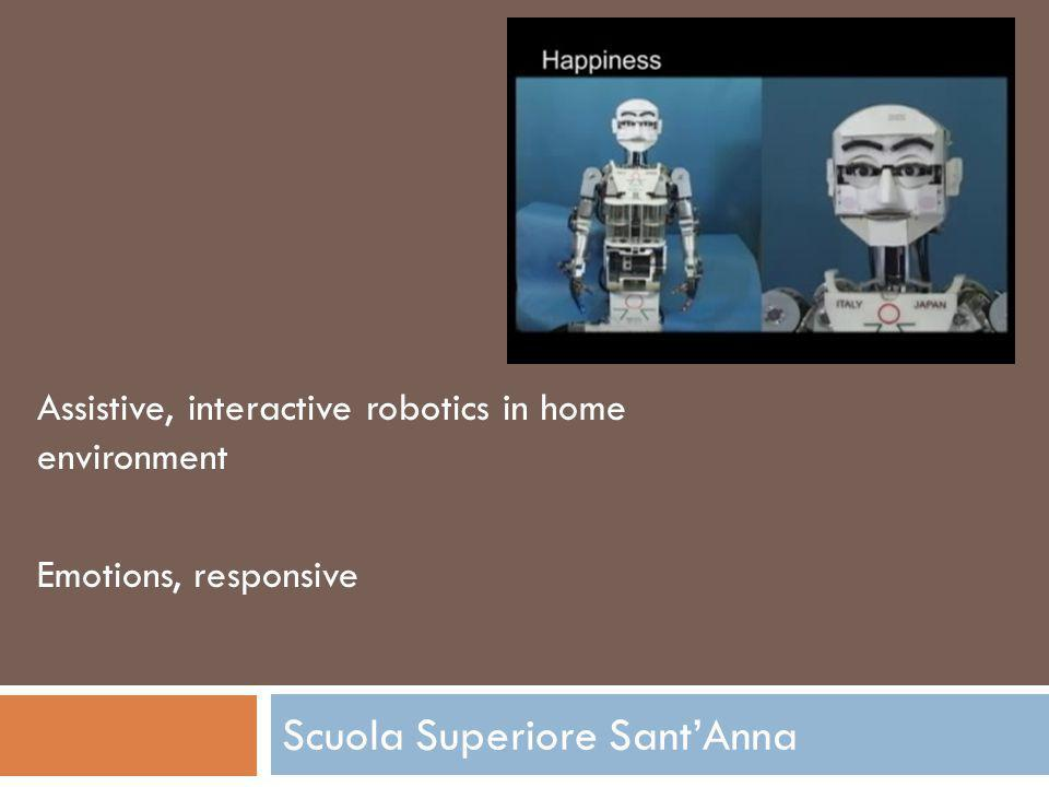 Scuola Superiore SantAnna Assistive, interactive robotics in home environment Emotions, responsive