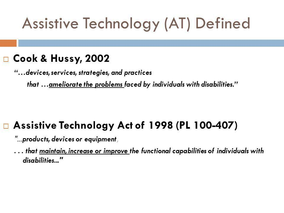 Assistive Technology (AT) Defined Cook & Hussy, 2002 …devices, services, strategies, and practices that …ameliorate the problems faced by individuals