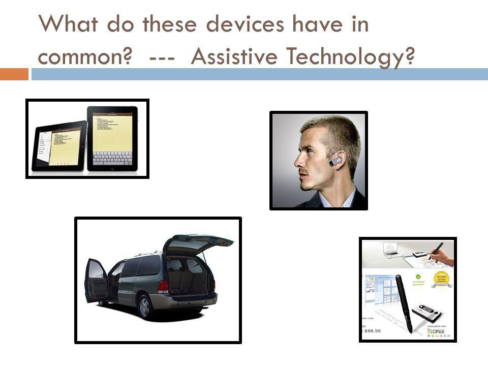 What do these devices have in common --- Assistive Technology