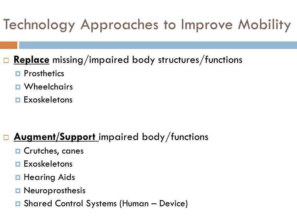 Technology Approaches to Improve Mobility Replace missing/impaired body structures/functions Prosthetics Wheelchairs Exoskeletons Augment/Support impa