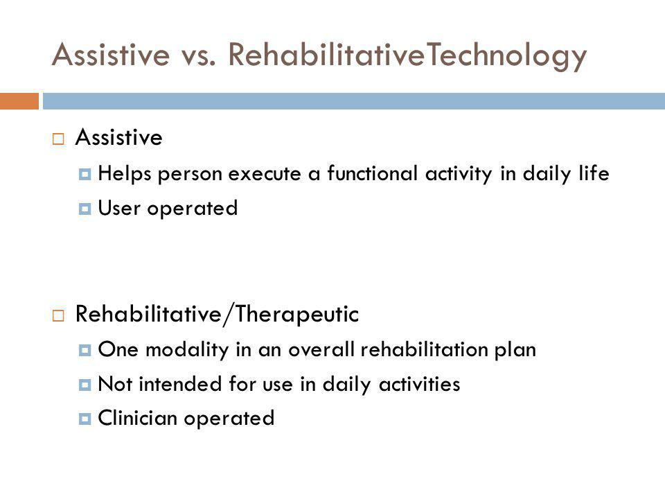 Assistive vs. RehabilitativeTechnology Assistive Helps person execute a functional activity in daily life User operated Rehabilitative/Therapeutic One