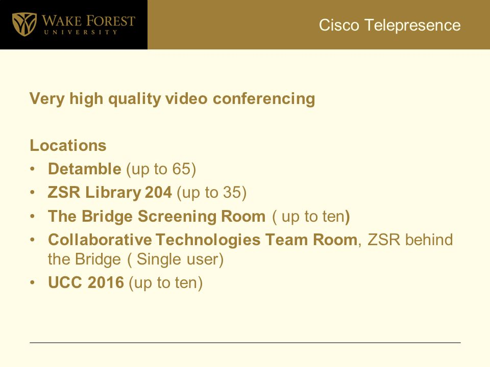 Cisco Telepresence Very high quality video conferencing Locations Detamble (up to 65) ZSR Library 204 (up to 35) The Bridge Screening Room ( up to ten