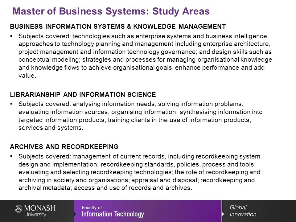 Master of Business Systems: Study Areas BUSINESS INFORMATION SYSTEMS & KNOWLEDGE MANAGEMENT Subjects covered: technologies such as enterprise systems and business intelligence; approaches to technology planning and management including enterprise architecture, project management and information technology governance; and design skills such as conceptual modeling; strategies and processes for managing organisational knowledge and knowledge flows to achieve organisational goals, enhance performance and add value.