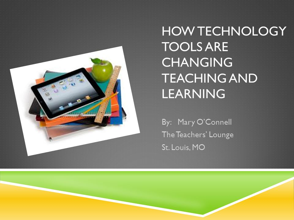 HOW TECHNOLOGY TOOLS ARE CHANGING TEACHING AND LEARNING By: Mary OConnell The Teachers Lounge St.