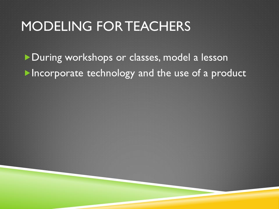 MODELING FOR TEACHERS During workshops or classes, model a lesson Incorporate technology and the use of a product