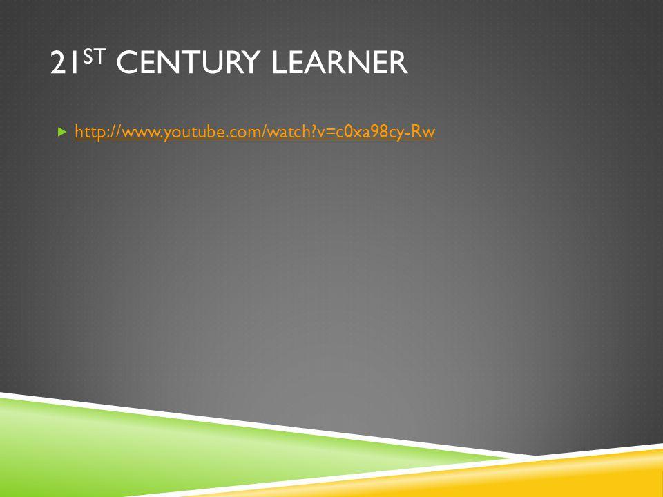 21 ST CENTURY LEARNER http://www.youtube.com/watch v=c0xa98cy-Rw