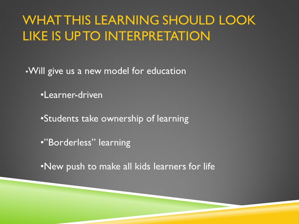 WHAT THIS LEARNING SHOULD LOOK LIKE IS UP TO INTERPRETATION Will give us a new model for education Learner-driven Students take ownership of learning Borderless learning New push to make all kids learners for life