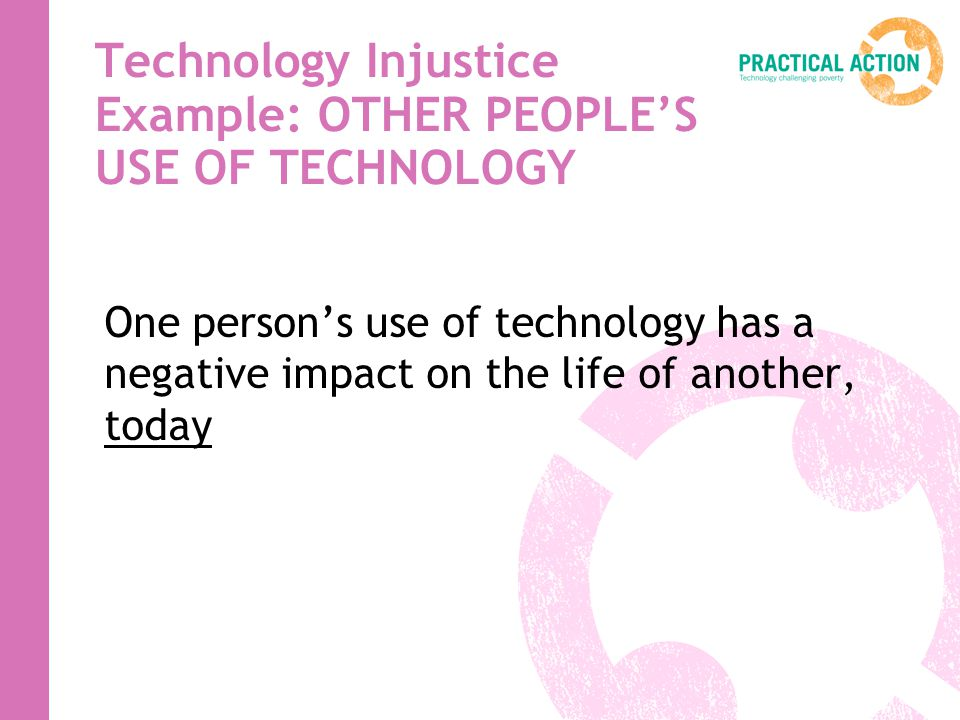 Technology Injustice Example: OTHER PEOPLES USE OF TECHNOLOGY One persons use of technology has a negative impact on the life of another, today