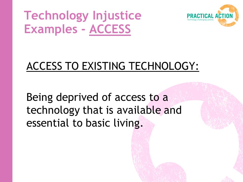 Technology Injustice Examples - ACCESS ACCESS TO EXISTING TECHNOLOGY: Being deprived of access to a technology that is available and essential to basi