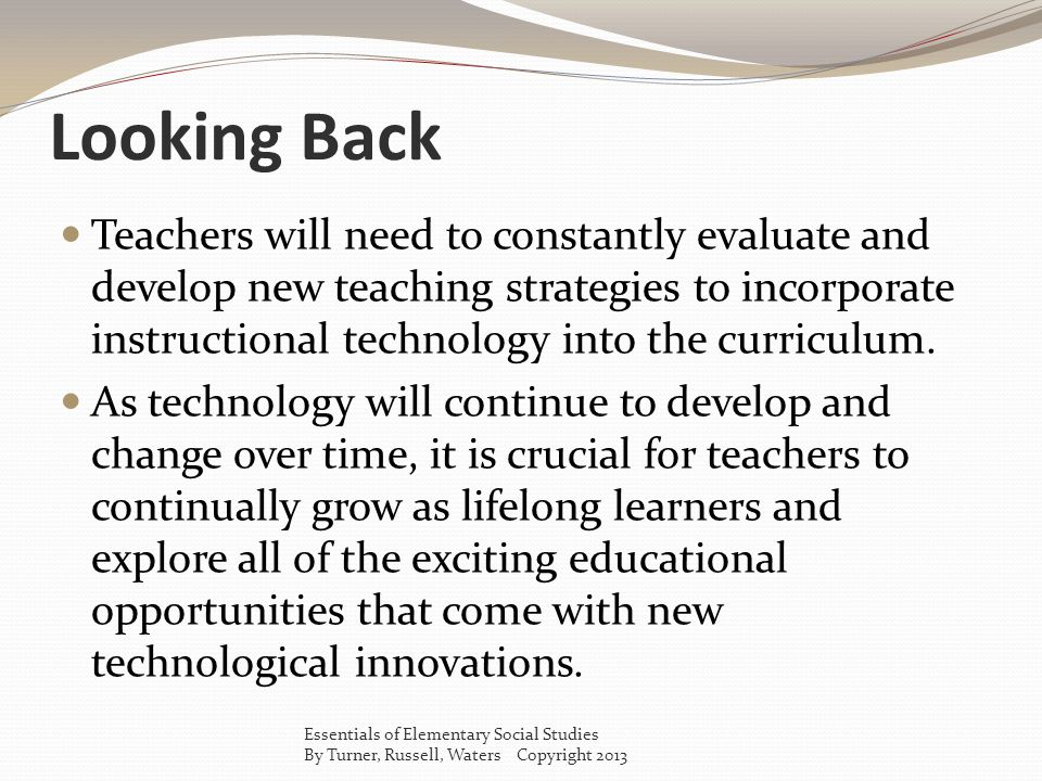 Looking Back Teachers will need to constantly evaluate and develop new teaching strategies to incorporate instructional technology into the curriculum.