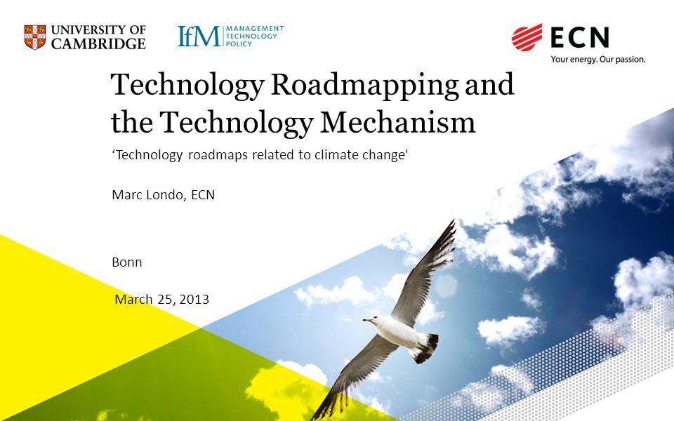 www.ecn.nl Technology Roadmapping and the Technology Mechanism Technology roadmaps related to climate change Marc Londo, ECN Bonn March 25, 2013